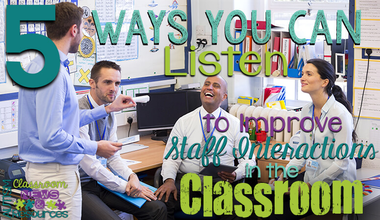 5 Ways You Can Listen To Improve Staff Interactions in the Classroom