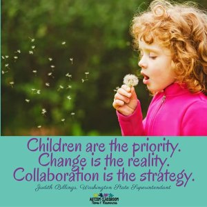 """""""Children are the priortiy. Change in the reality. Collaboration is the strategy. """" Judith Billings, Superintendent Washington Schools"""
