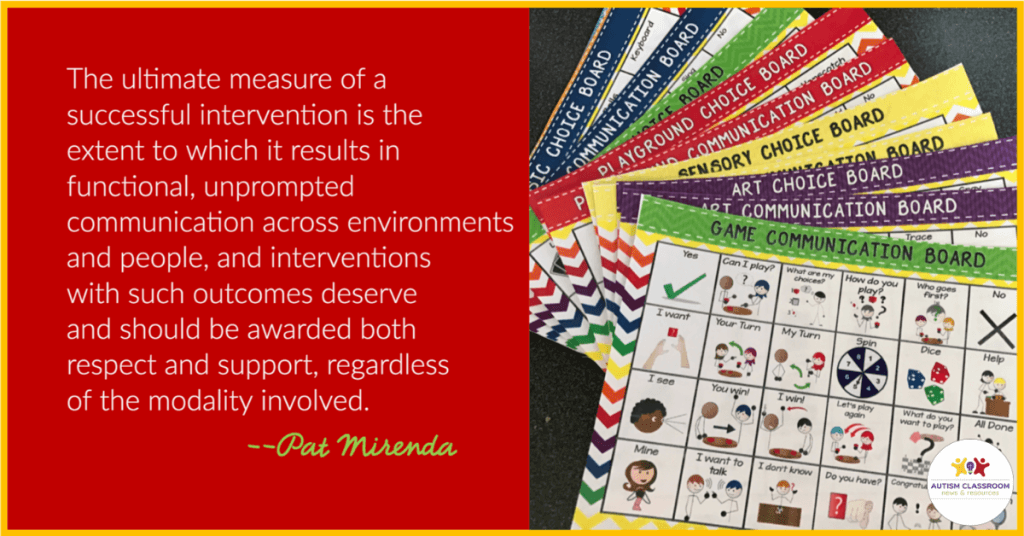 """""""the ultimate success of an intervention is the extent to which it results in functional, unprompted communication across environments, and people, and interventions with such outcomes should be awarded both respect and support regardless of modality. --Pat Mirenda"""
