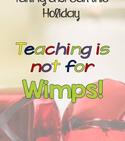 Teaching is not for Wimps-5 Reasons Why You should Give Yourself a Break at the Holidays